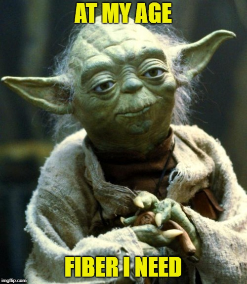 Star Wars Yoda Meme | AT MY AGE FIBER I NEED | image tagged in memes,star wars yoda | made w/ Imgflip meme maker