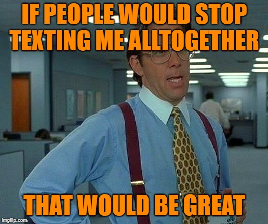 That Would Be Great Meme | IF PEOPLE WOULD STOP TEXTING ME ALLTOGETHER THAT WOULD BE GREAT | image tagged in memes,that would be great | made w/ Imgflip meme maker
