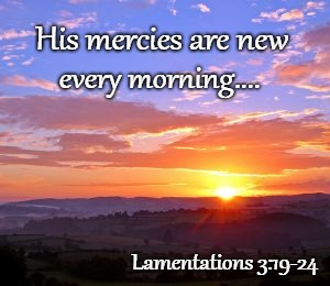 His Mercies Are New Every Morning | His mercies are new Lamentations 3:19-24 every morning.... | image tagged in bible,holy bible,holy spirit,bible verse,verse,god | made w/ Imgflip meme maker