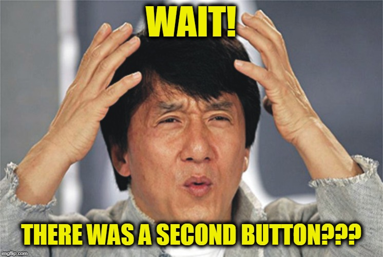 Jackie Chan Confused | WAIT! THERE WAS A SECOND BUTTON??? | image tagged in jackie chan confused | made w/ Imgflip meme maker