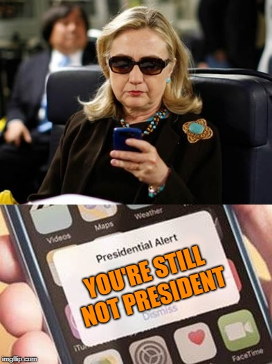 Still | YOU'RE STILL NOT PRESIDENT | image tagged in hillary clinton,not my president | made w/ Imgflip meme maker