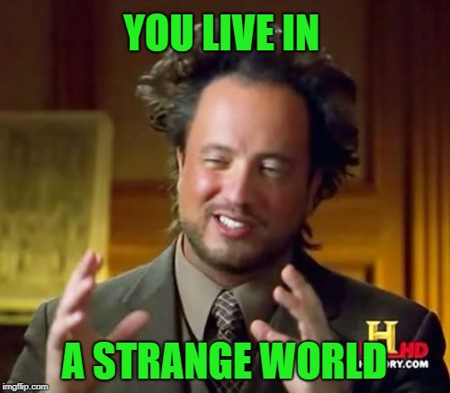 Ancient Aliens Meme | YOU LIVE IN A STRANGE WORLD | image tagged in memes,ancient aliens | made w/ Imgflip meme maker