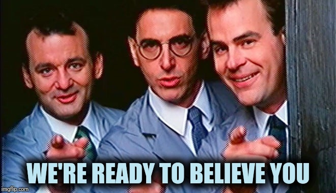 Who you gonna call? | WE'RE READY TO BELIEVE YOU | image tagged in who you gonna call | made w/ Imgflip meme maker