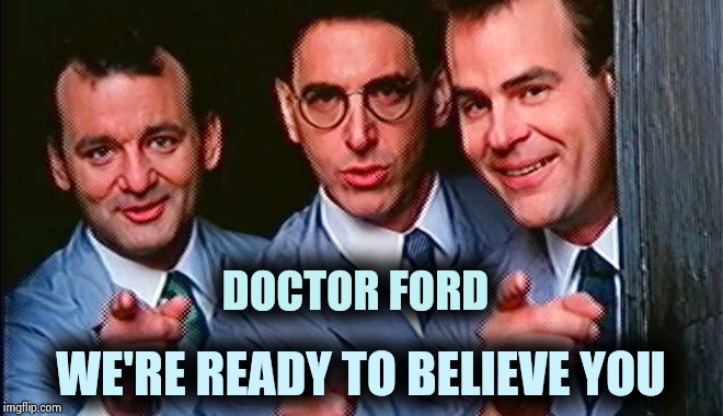 She should have called the Ghostbusters | DOCTOR FORD WE'RE READY TO BELIEVE YOU | image tagged in who you gonna call,grumpy cat does not believe,found,nothing to see here,move on | made w/ Imgflip meme maker