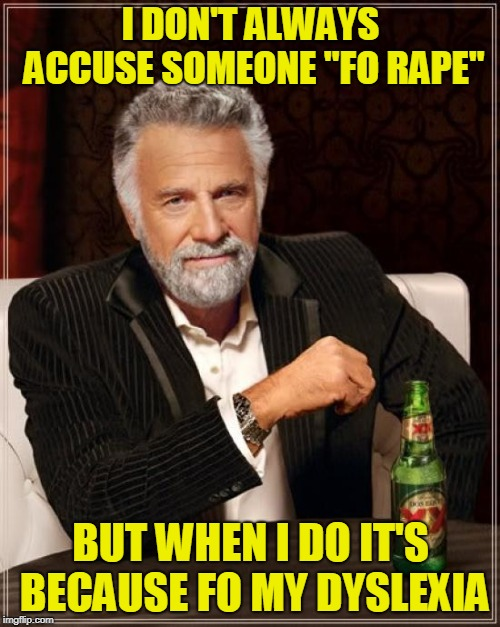"The Most Interesting Man In The World Meme | I DON'T ALWAYS ACCUSE SOMEONE ""FO **PE"" BUT WHEN I DO IT'S BECAUSE FO MY DYSLEXIA 