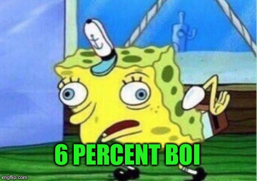 Mocking Spongebob Meme | 6 PERCENT BOI | image tagged in memes,mocking spongebob | made w/ Imgflip meme maker