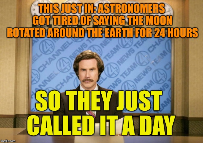 Bad pun week from Oct. 3-10, a One_Girl_Band event! Join in the pun! | THIS JUST IN: ASTRONOMERS GOT TIRED OF SAYING THE MOON ROTATED AROUND THE EARTH FOR 24 HOURS SO THEY JUST CALLED IT A DAY | image tagged in this just in,bad pun week | made w/ Imgflip meme maker