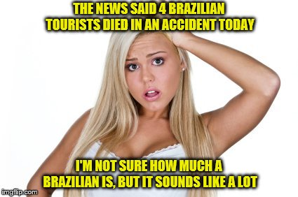 How many is one Brazilian  | THE NEWS SAID 4 BRAZILIAN TOURISTS DIED IN AN ACCIDENT TODAY I'M NOT SURE HOW MUCH A BRAZILIAN IS, BUT IT SOUNDS LIKE A LOT | image tagged in dumb blonde,memes,brazilian | made w/ Imgflip meme maker