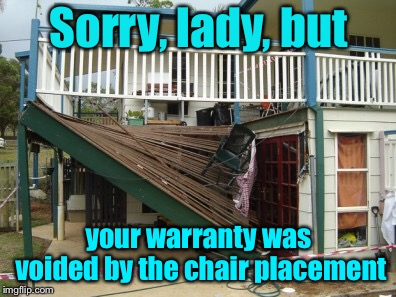 Bad Construction Week meets Bad Warranty Week | Sorry, lady, but your warranty was voided by the chair placement | image tagged in memes,bad construction week,drsarcasm,warranty,porch collapse | made w/ Imgflip meme maker