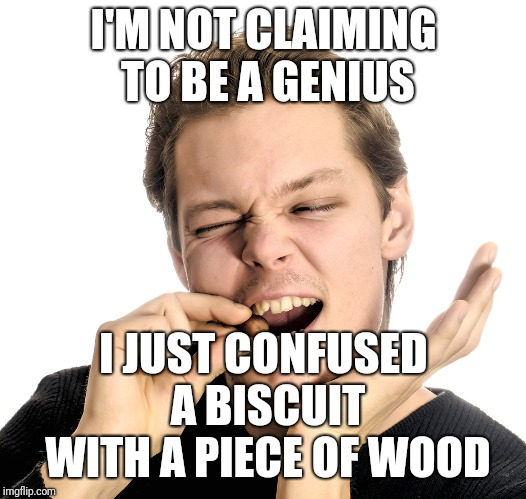 I'M NOT CLAIMING TO BE A GENIUS I JUST CONFUSED A BISCUIT WITH A PIECE OF WOOD | made w/ Imgflip meme maker