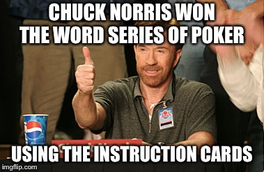 Chuck Norris Approves | CHUCK NORRIS WON THE WORD SERIES OF POKER USING THE INSTRUCTION CARDS | image tagged in memes,chuck norris approves,chuck norris | made w/ Imgflip meme maker
