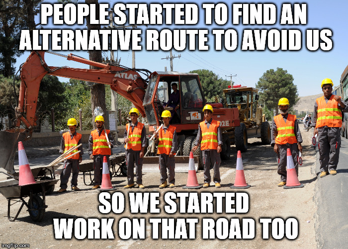It seems they find every road that I need to travel. | PEOPLE STARTED TO FIND AN ALTERNATIVE ROUTE TO AVOID US SO WE STARTED WORK ON THAT ROAD TOO | image tagged in construction workers | made w/ Imgflip meme maker