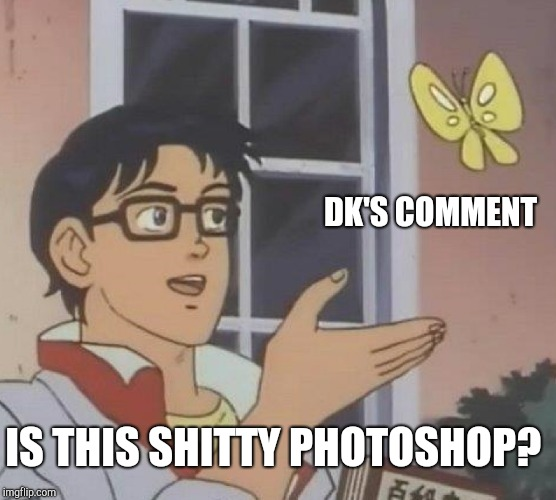 Is This A Pigeon Meme | DK'S COMMENT IS THIS SHITTY PHOTOSHOP? | image tagged in memes,is this a pigeon | made w/ Imgflip meme maker