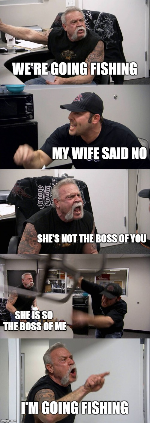 American Chopper Argument Meme | WE'RE GOING FISHING MY WIFE SAID NO SHE'S NOT THE BOSS OF YOU SHE IS SO THE BOSS OF ME I'M GOING FISHING | image tagged in memes,american chopper argument | made w/ Imgflip meme maker