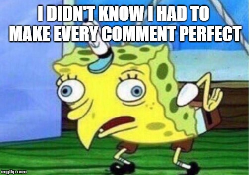 Mocking Spongebob Meme | I DIDN'T KNOW I HAD TO MAKE EVERY COMMENT PERFECT | image tagged in memes,mocking spongebob | made w/ Imgflip meme maker