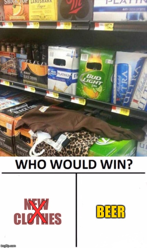 Not so tough call it appears. | NEW CLOTHES BEER X | image tagged in beer,clothes,who would win,memes,funny | made w/ Imgflip meme maker