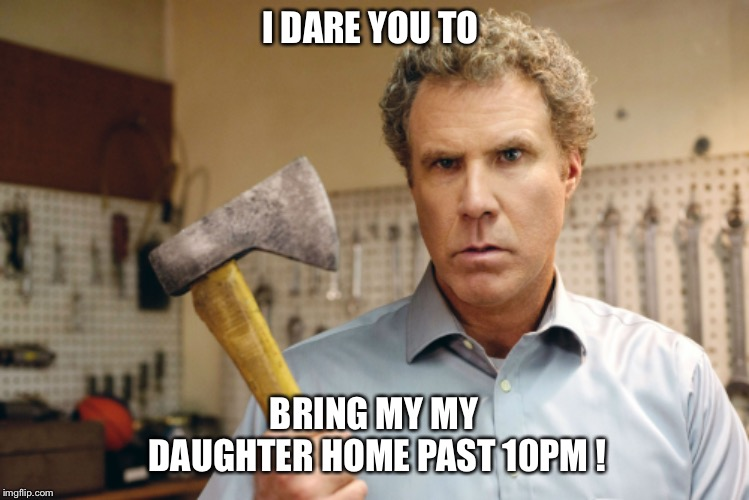 I DARE YOU TO BRING MY MY DAUGHTER HOME PAST 10PM ! | image tagged in will ferrell,daughter,protective father,daddy,boy friend,curfew | made w/ Imgflip meme maker