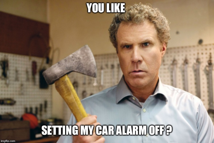YOU LIKE SETTING MY CAR ALARM OFF ? | image tagged in will ferrell,angry,car alarm,axe | made w/ Imgflip meme maker