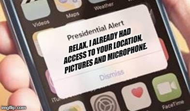 Presidential Alert | RELAX, I ALREADY HAD ACCESS TO YOUR LOCATION, PICTURES AND MICROPHONE. | image tagged in presidential alert | made w/ Imgflip meme maker