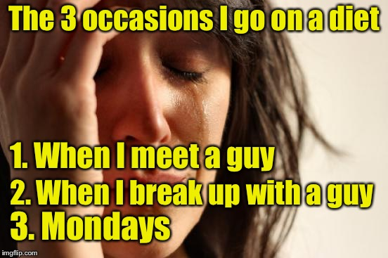 First World Problems Meme | The 3 occasions I go on a diet 1. When I meet a guy 2. When I break up with a guy 3. Mondays | image tagged in memes,first world problems,dieting | made w/ Imgflip meme maker