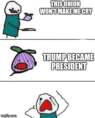 2016 election be like | THIS ONION WON'T MAKE ME CRY TRUMP BECAME PRESIDENT | image tagged in trump,election 2016,hillary,crying | made w/ Imgflip meme maker