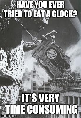 Godzilla destroys a Clock Tower | HAVE YOU EVER TRIED TO EAT A CLOCK? IT'S VERY TIME CONSUMING | image tagged in godzilla destroys a clock tower | made w/ Imgflip meme maker