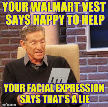 Maury Lie Detector | YOUR WALMART VEST SAYS HAPPY TO HELP YOUR FACIAL EXPRESSION SAYS THAT'S A LIE | image tagged in memes,maury lie detector,retail,walmart | made w/ Imgflip meme maker