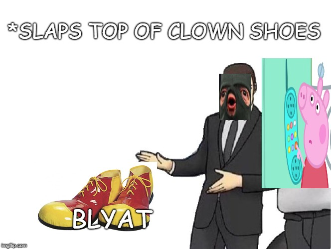 Car Salesman Slaps Hood Meme | *SLAPS TOP OF CLOWN SHOES BLYAT | image tagged in memes,car salesman slaps hood | made w/ Imgflip meme maker