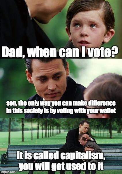 Finding Neverland | Dad, when can I vote? son, the only way you can make difference in this society is by voting with your wallet It is called capitalism, you w | image tagged in memes,finding neverland,vote,capitalism,voting | made w/ Imgflip meme maker