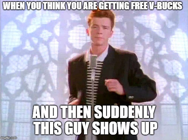old memes are still good... | WHEN YOU THINK YOU ARE GETTING FREE V-BUCKS AND THEN SUDDENLY THIS GUY SHOWS UP | image tagged in rickrolling,funny,dank memes,rick astley,fortnite,fortnite meme | made w/ Imgflip meme maker