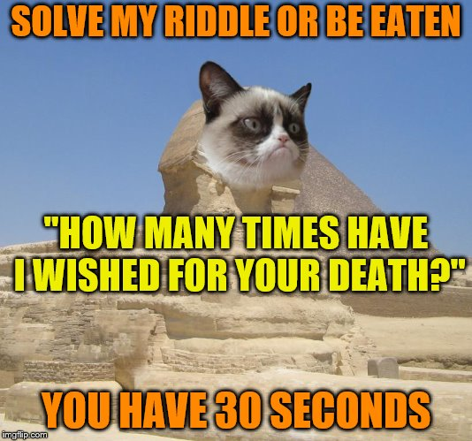 "Grumpy Cat Sphinx (A socrates and Craziness_all_the_way event. Oct 5th-8th) | SOLVE MY RIDDLE OR BE EATEN YOU HAVE 30 SECONDS ""HOW MANY TIMES HAVE I WISHED FOR YOUR DEATH?"" 