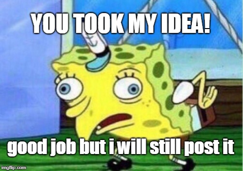 Mocking Spongebob Meme | YOU TOOK MY IDEA! good job but i will still post it | image tagged in memes,mocking spongebob | made w/ Imgflip meme maker