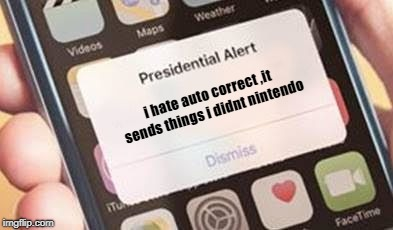 Presidential Alert Meme | i hate auto correct ,it sends things i didnt nintendo | image tagged in presidential alert | made w/ Imgflip meme maker