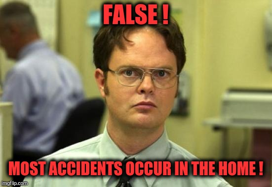 Dwight Schrute Meme | FALSE ! MOST ACCIDENTS OCCUR IN THE HOME ! | image tagged in memes,dwight schrute | made w/ Imgflip meme maker