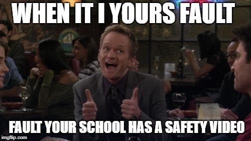 Barney Stinson Win Meme |  WHEN IT I YOURS FAULT; FAULT YOUR SCHOOL HAS A SAFETY VIDEO | image tagged in memes,barney stinson win | made w/ Imgflip meme maker