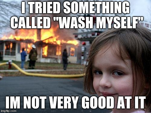 "Disaster Girl Meme | I TRIED SOMETHING CALLED ""WASH MYSELF"" IM NOT VERY GOOD AT IT 