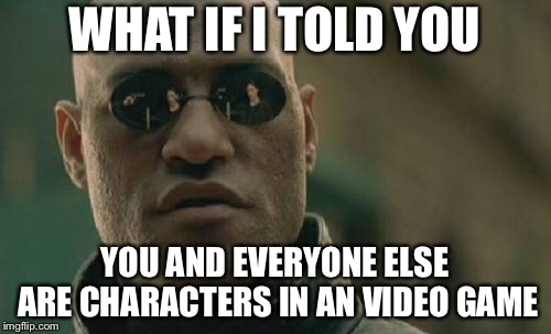 Our life is a lie | WHAT IF I TOLD YOU YOU AND EVERYONE ELSE ARE CHARACTERS IN AN VIDEO GAME | image tagged in memes,matrix morpheus,video games,real life | made w/ Imgflip meme maker