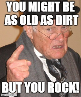 Back In My Day Meme | YOU MIGHT BE AS OLD AS DIRT BUT YOU ROCK! | image tagged in memes,back in my day | made w/ Imgflip meme maker