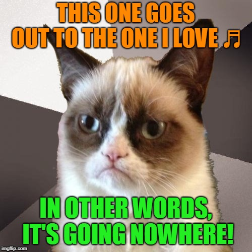 Musically Malicious Grumpy Cat | THIS ONE GOES OUT TO THE ONE I LOVE ♬ IN OTHER WORDS, IT'S GOING NOWHERE! | image tagged in musically malicious grumpy cat,grumpy cat | made w/ Imgflip meme maker