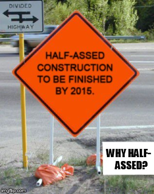 Bad Construction Week Oct 1-7 a DrSarcasm event | WHY HALF-   ASSED? | image tagged in memes,bad construction week,incorrect,half-assed,construction,road sign | made w/ Imgflip meme maker