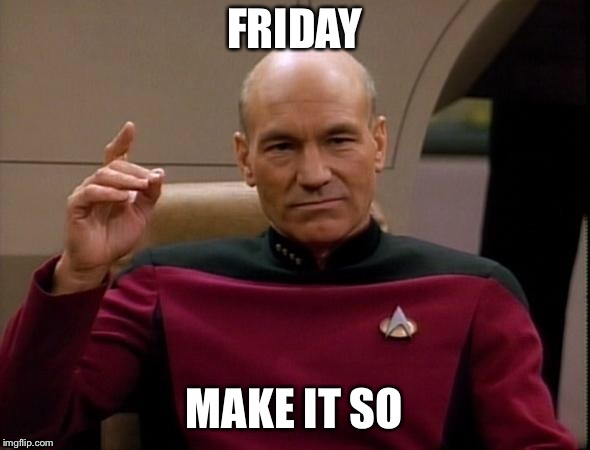 Picard Make it so | FRIDAY MAKE IT SO | image tagged in picard make it so | made w/ Imgflip meme maker
