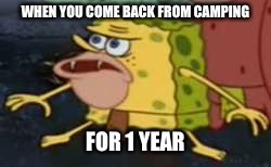 Spongegar | WHEN YOU COME BACK FROM CAMPING FOR 1 YEAR | image tagged in memes,spongegar | made w/ Imgflip meme maker