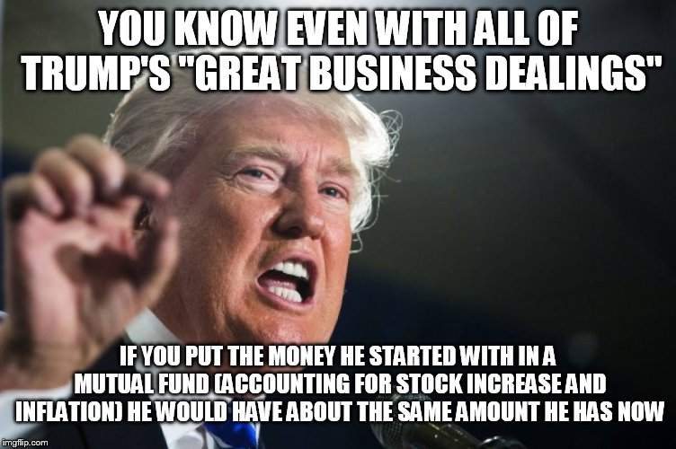"donald trump | YOU KNOW EVEN WITH ALL OF TRUMP'S ""GREAT BUSINESS DEALINGS"" IF YOU PUT THE MONEY HE STARTED WITH IN A MUTUAL FUND (ACCOUNTING FOR STOCK INCR 