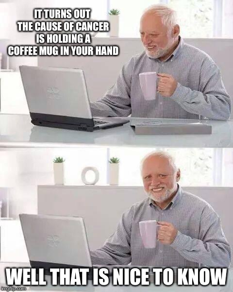 Hide the Pain Harold Meme | IT TURNS OUT THE CAUSE OF CANCER IS HOLDING A COFFEE MUG IN YOUR HAND WELL THAT IS NICE TO KNOW | image tagged in memes,hide the pain harold,cancer,cancerous,depression | made w/ Imgflip meme maker