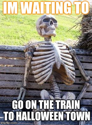 Waiting Skeleton Meme | IM WAITING TO GO ON THE TRAIN TO HALLOWEEN TOWN | image tagged in memes,waiting skeleton | made w/ Imgflip meme maker