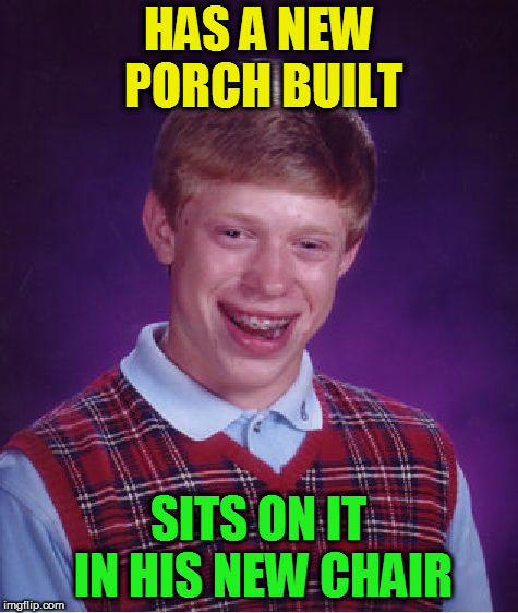 Bad Luck Brian Meme | HAS A NEW PORCH BUILT SITS ON IT IN HIS NEW CHAIR | image tagged in memes,bad luck brian | made w/ Imgflip meme maker