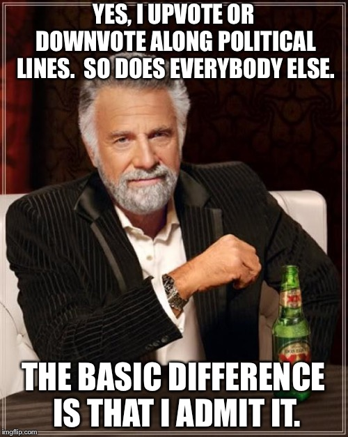 I admit it. | YES, I UPVOTE OR DOWNVOTE ALONG POLITICAL LINES.  SO DOES EVERYBODY ELSE. THE BASIC DIFFERENCE IS THAT I ADMIT IT. | image tagged in memes,the most interesting man in the world | made w/ Imgflip meme maker