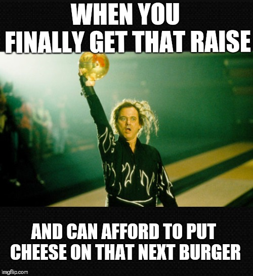 You Still Broke! | WHEN YOU FINALLY GET THAT RAISE AND CAN AFFORD TO PUT CHEESE ON THAT NEXT BURGER | image tagged in kingpin,bill murray,memes,funny memes | made w/ Imgflip meme maker