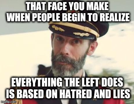 Captain Obvious | THAT FACE YOU MAKE WHEN PEOPLE BEGIN TO REALIZE EVERYTHING THE LEFT DOES IS BASED ON HATRED AND LIES | image tagged in captain obvious,memes,hatred,lies | made w/ Imgflip meme maker