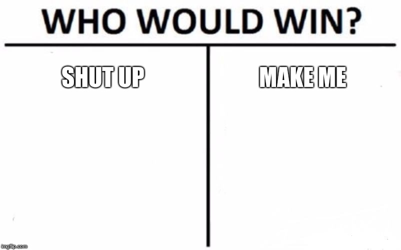 Who Would Win? | SHUT UP MAKE ME | image tagged in memes,who would win | made w/ Imgflip meme maker